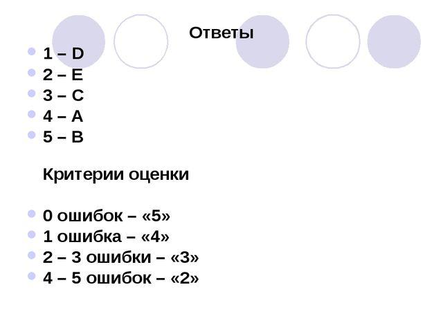 Ответы 1 – D 2 – E 3 – C 4 – A 5 – B Критерии оценки 0 ошибок – «5» 1 ошибка...