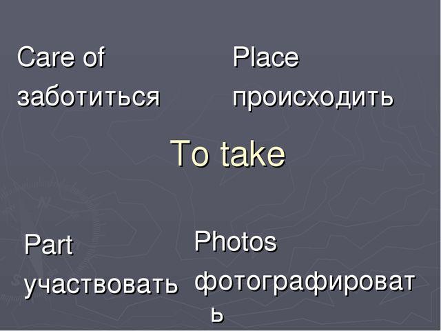 To take Care of заботиться Place происходить Part участвовать Photos фотограф...
