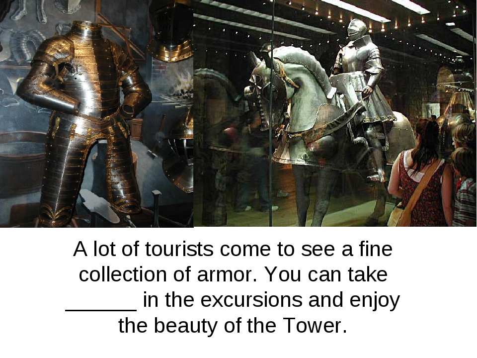 A lot of tourists come to see a fine collection of armor. You can take ______...