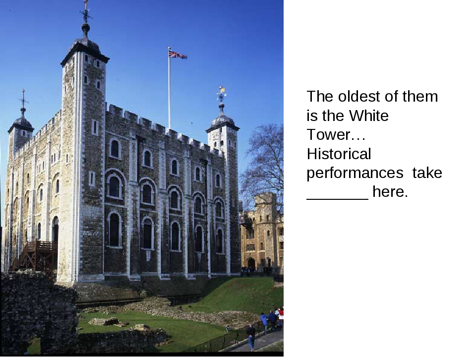 The oldest of them is the White Tower… Historical performances take _______ h...