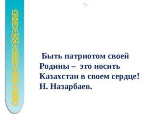 -.  Быть патриотом своей Родины – это носить Казахстан в своем сердце! Н.