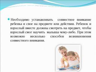 Необходимо устанавливать совместное внимание ребенка и свое на предмете или д