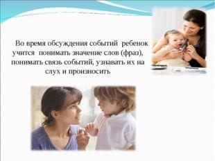 Во время обсуждения событий ребенок учится понимать значение слов (фраз), пон