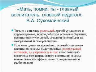 «Мать, помни: ты - главный воспитатель, главный педагог». В.А. Сухомлинский