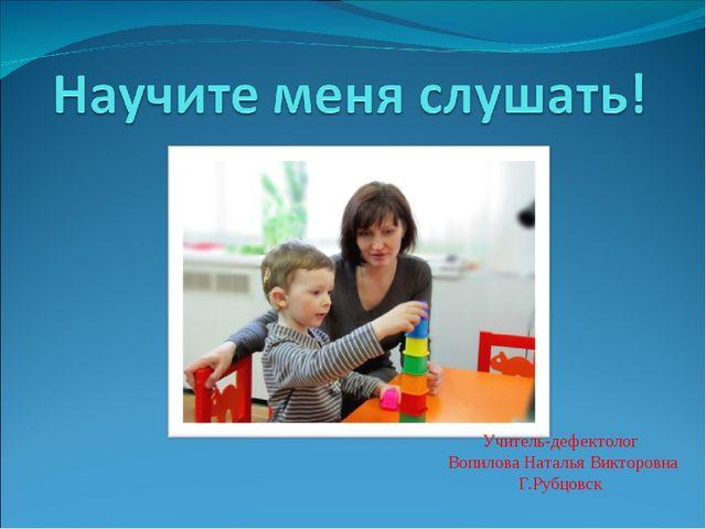Учитель-дефектолог Вопилова Наталья Викторовна Г.Рубцовск