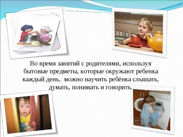 Во время занятий с родителями, используя бытовые предметы, которые окружают...