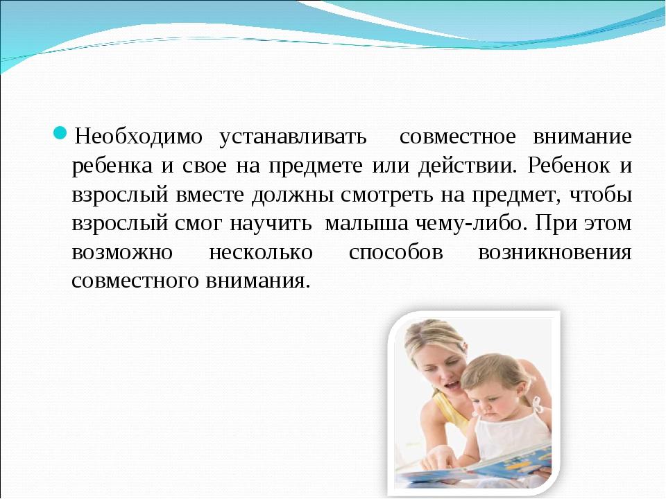 Необходимо устанавливать совместное внимание ребенка и свое на предмете или д...