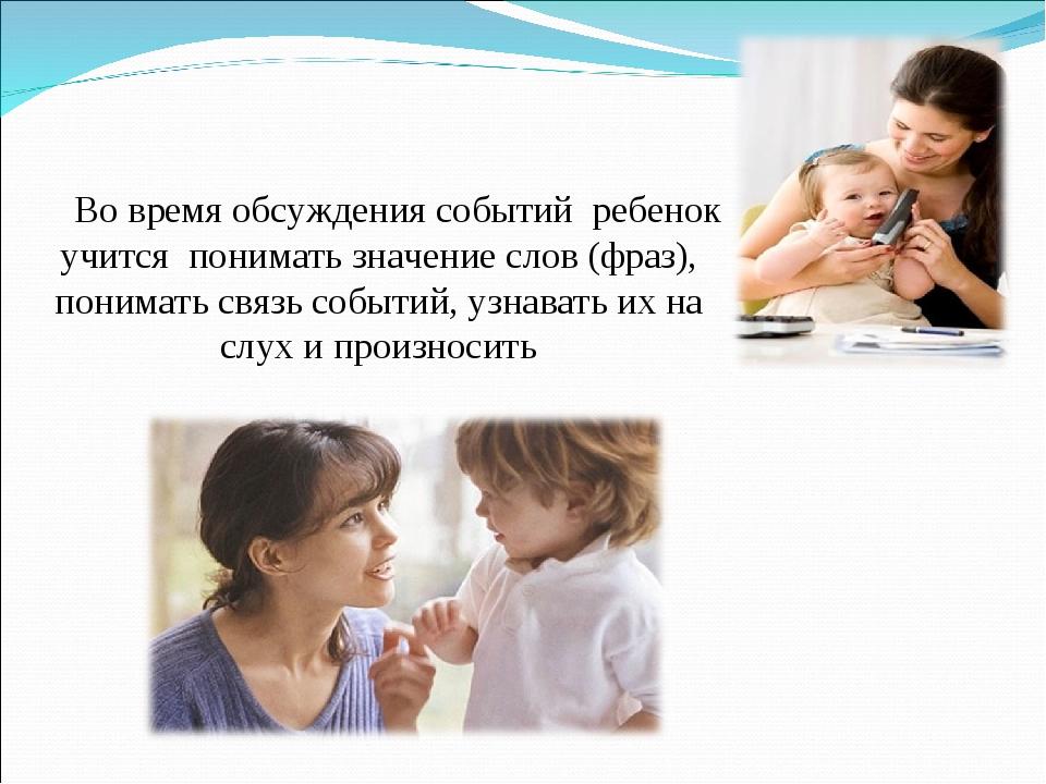 Во время обсуждения событий ребенок учится понимать значение слов (фраз), пон...