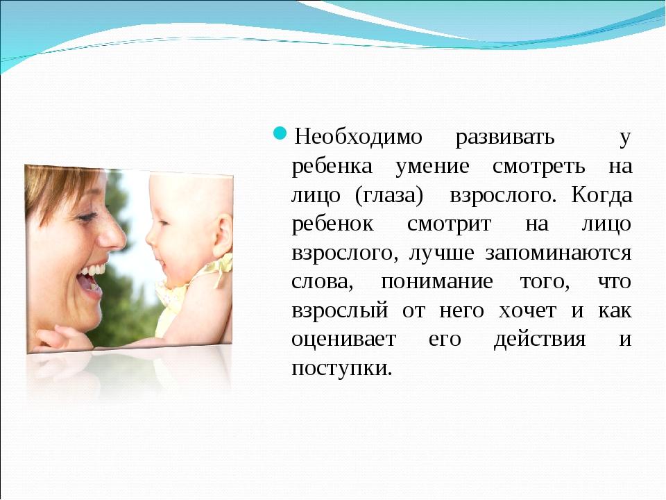Необходимо развивать у ребенка умение смотреть на лицо (глаза) взрослого. Ког...