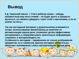 К.Д. Ушинский писал: « Учите ребенка каким – нибудь неизвестным ему пяти слов