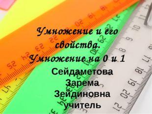 Умножение и его свойства. Умножение на 0 и 1 Сейдаметова Зарема Зейдиновна уч