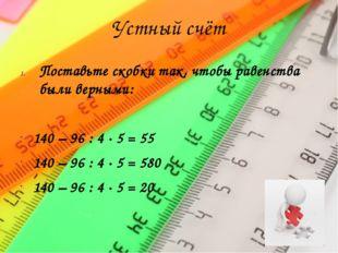 Устный счёт Поставьте скобки так, чтобы равенства были верными: 140 – 96 : 4