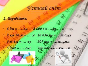 Устный счёт 2. Переведите: 6 дм = … см8 600 г = …кг … г 7 км 50 м = … м10