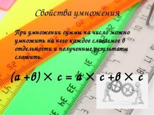 Свойства умножения При умножении суммы на число можно умножить на него каждое