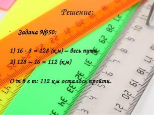 Решение: Задача №350: 1) 16 · 8 = 128 (км) – весь путь 2) 128 – 16 = 112 (км)