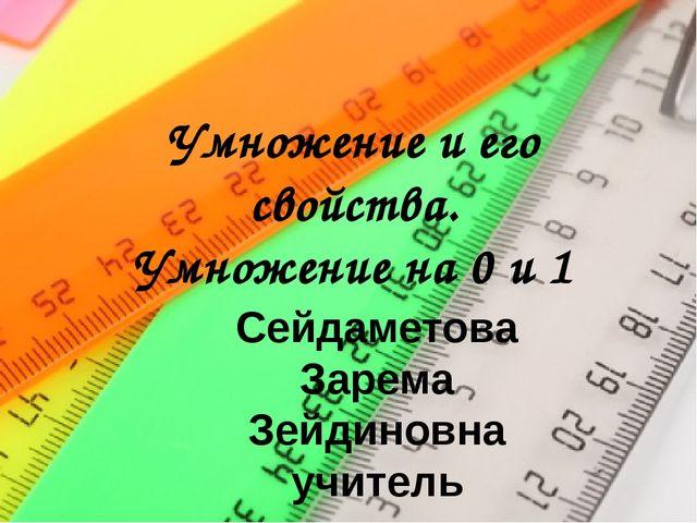 Умножение и его свойства. Умножение на 0 и 1 Сейдаметова Зарема Зейдиновна уч...