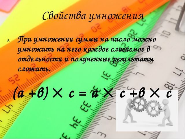 Свойства умножения При умножении суммы на число можно умножить на него каждое...