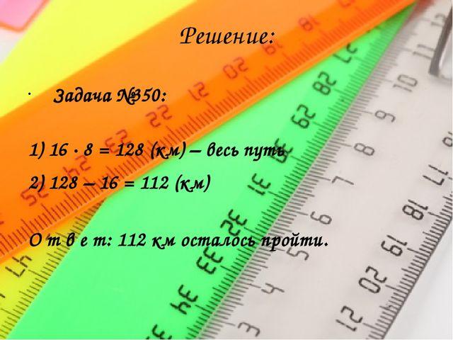 Решение: Задача №350: 1) 16 · 8 = 128 (км) – весь путь 2) 128 – 16 = 112 (км)...