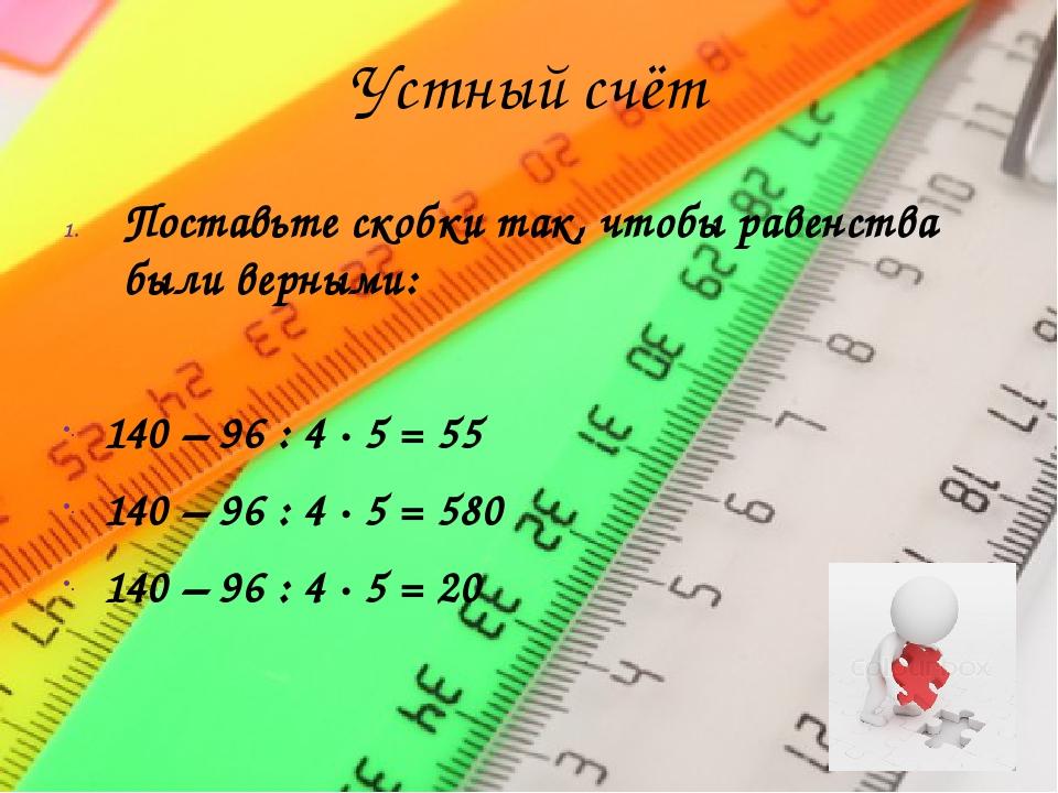 Устный счёт Поставьте скобки так, чтобы равенства были верными: 140 – 96 : 4...