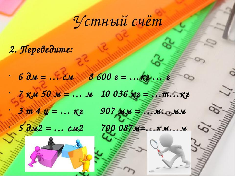 Устный счёт 2. Переведите: 6 дм = … см8 600 г = …кг … г 7 км 50 м = … м10...