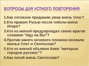 1.Как согласно преданию умер князь Олег? 2.Кто правил Русью после гибели княз