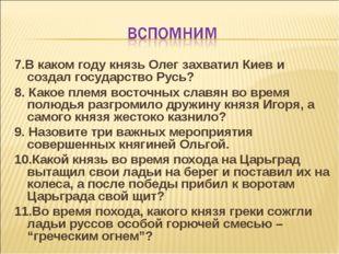 7.В каком году князь Олег захватил Киев и создал государство Русь? 8. Какое п