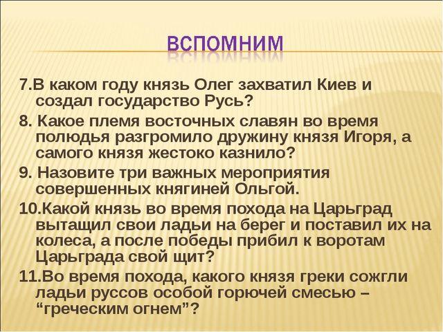 7.В каком году князь Олег захватил Киев и создал государство Русь? 8. Какое п...