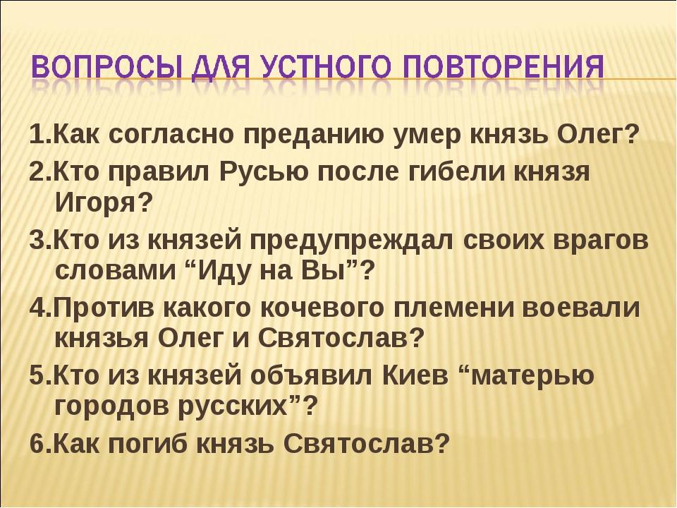 1.Как согласно преданию умер князь Олег? 2.Кто правил Русью после гибели княз...