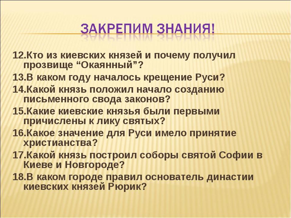 """12.Кто из киевских князей и почему получил прозвище """"Окаянный""""? 13.В каком го..."""