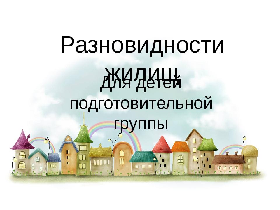 Разновидности жилищ Для детей подготовительной группы