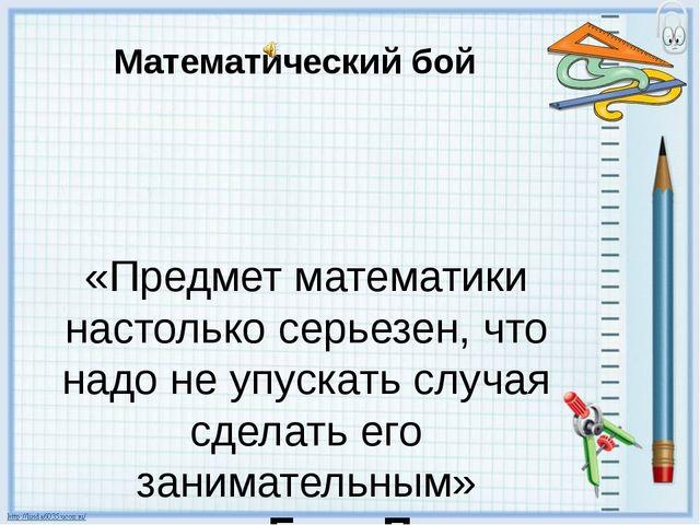 Математический бой «Предмет математики настолько серьезен, что надо не упуск...