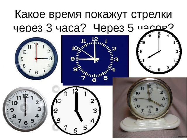 Какое время покажут стрелки через 3 часа? Через 5 часов?