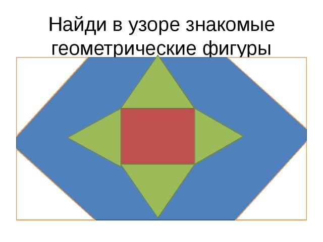 Найди в узоре знакомые геометрические фигуры