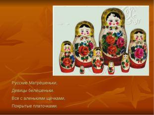 Русские Матрёшеньки, Девицы белёшеньки. Все с аленькими щёчками, Покрытые пла