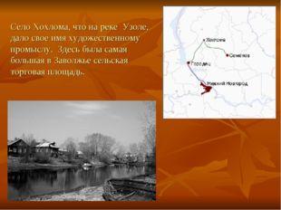 Село Хохлома, что на реке Узоле, дало свое имя художественному промыслу. Здес