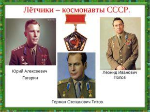 Лётчики – космонавты СССР. Юрий Алексеевич Гагарин Леонид Иванович Попов Герм