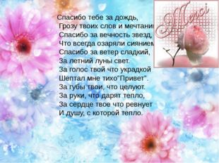 Спасибо тебе за дождь, Грозу твоих слов и мечтаний. Спасибо за вечность звез