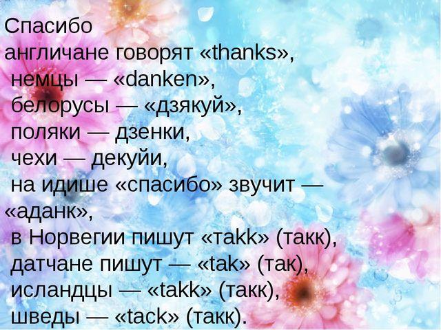 Спасибо англичане говорят «thanks», немцы — «danken», белорусы — «дзякуй», п...