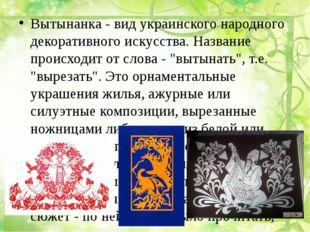 Вытынанка - вид украинского народного декоративного искусства. Название прои