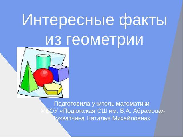 Интересные факты из геометрии Подготовила учитель математики МБОУ «Подюжская...