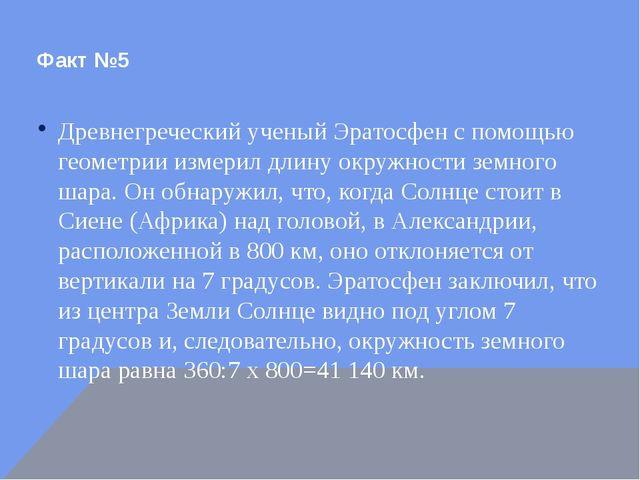 Факт №5 Древнегреческий ученый Эратосфен с помощью геометрии измерил длину ок...