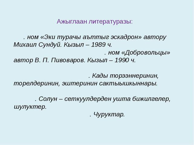 Ажыглаан литературазы: . ном «Эки турачы аъттыг эскадрон» автору Михаил Сунду...