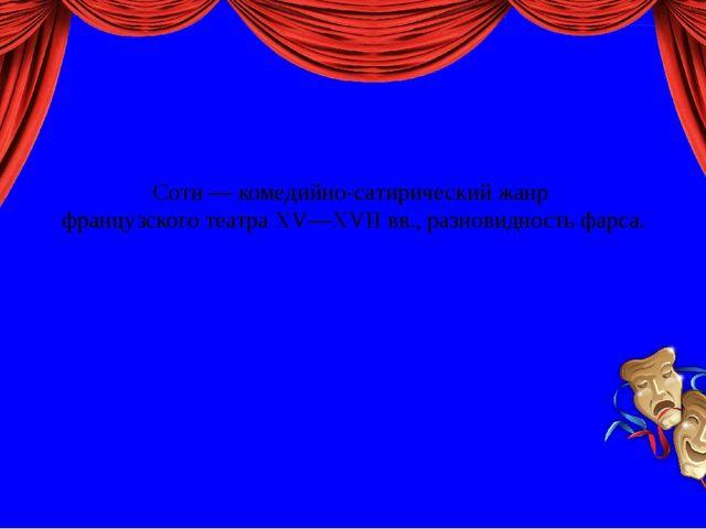 Соти — комедийно-сатирический жанр французского театра XV—XVII вв., разновид...
