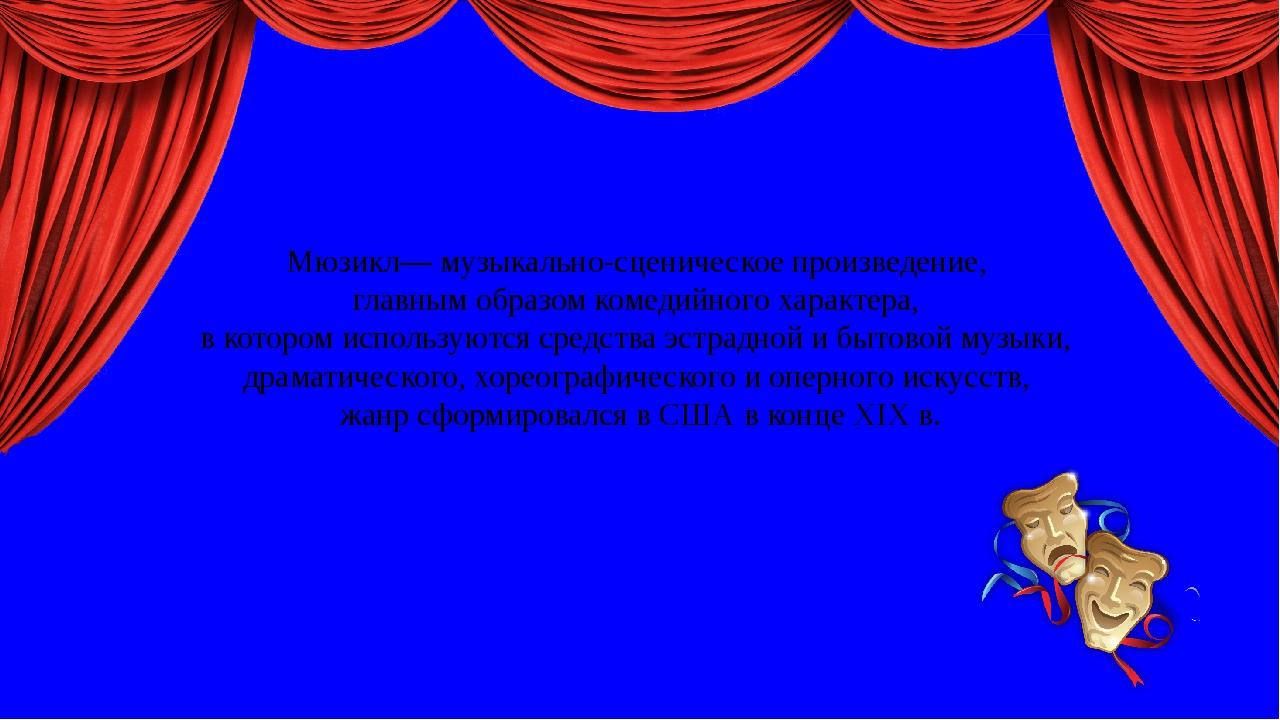 Мюзикл— музыкально-сценическое произведение, главным образом комедийного хар...