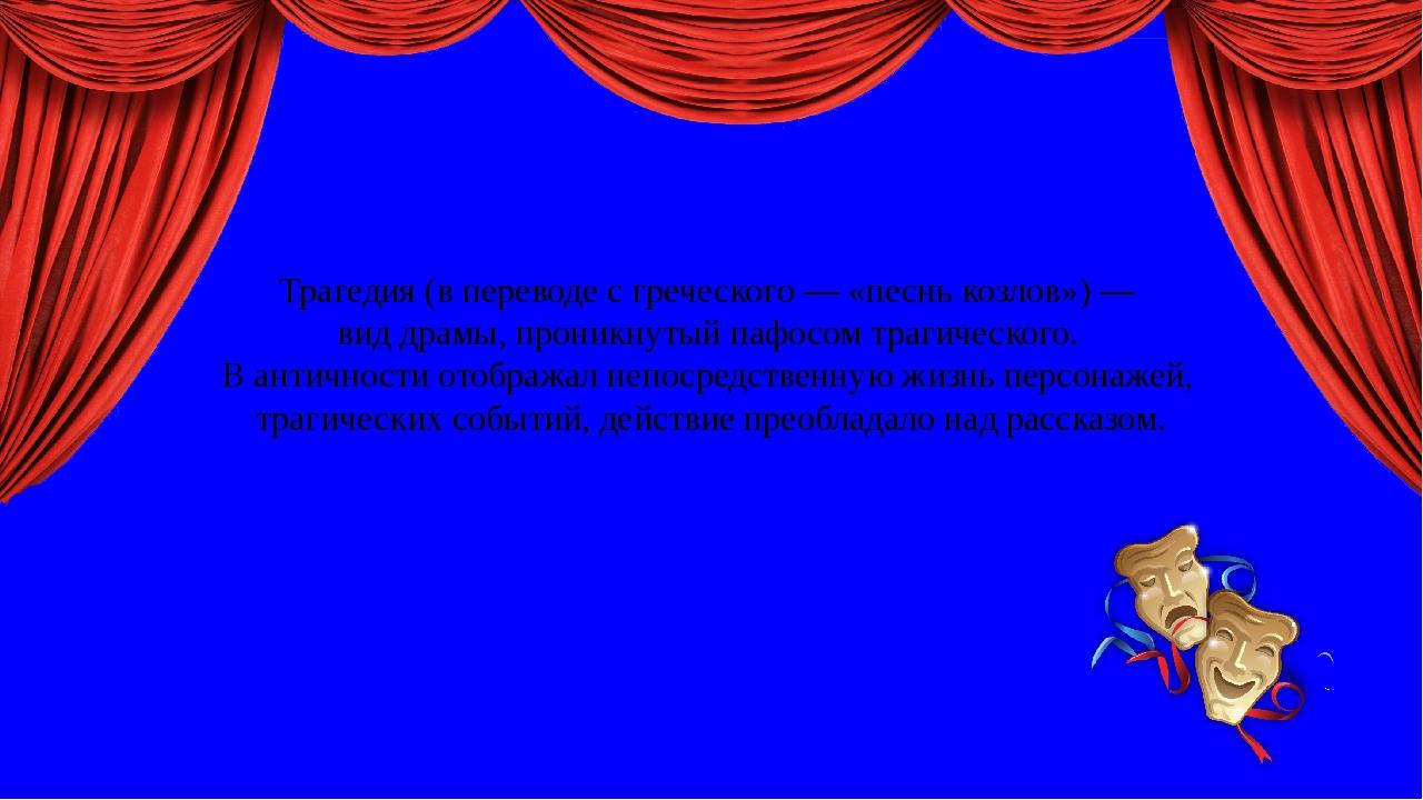 Трагедия (в переводе с греческого — «песнь козлов») — вид драмы, проникнутый...