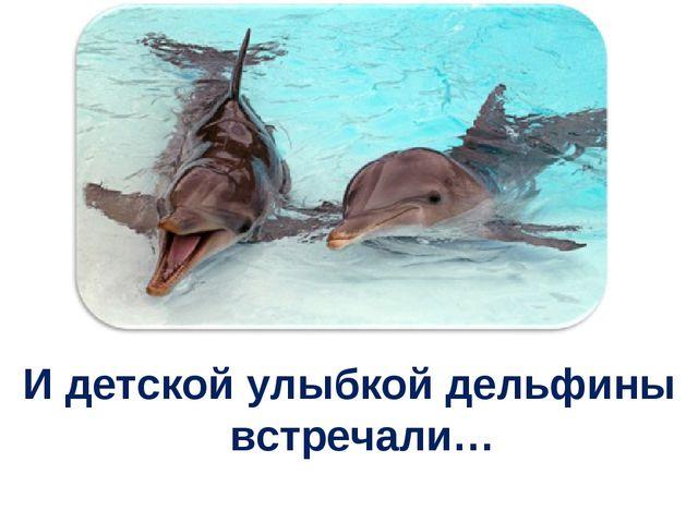 И детской улыбкой дельфины встречали…