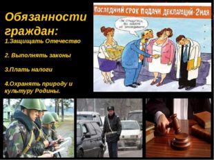 Обязанности граждан: 1.Защищать Отечество 2. Выполнять законы 3.Плать налоги
