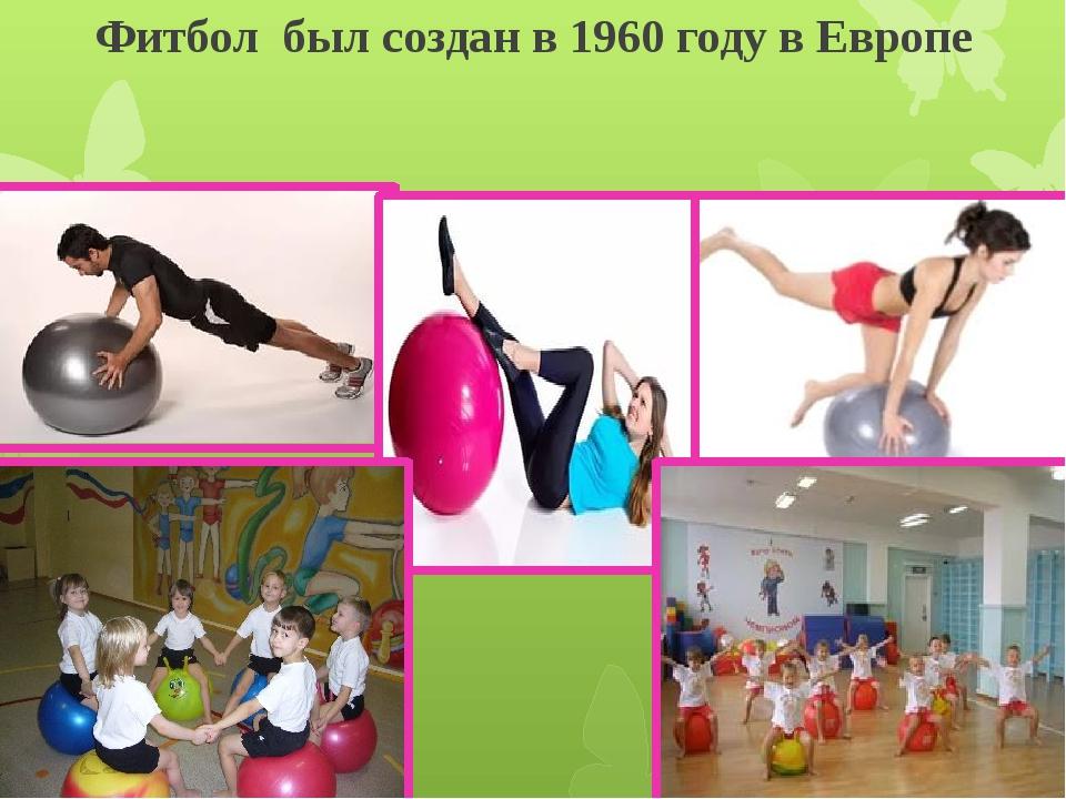 Фитбол был создан в 1960 году в Европе ОБЛАСТИ ПРИМЕНЕНИЯ ФИТБОЛА.