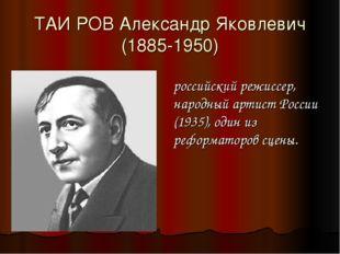 ТАИ́РОВ Александр Яковлевич (1885-1950) российский режиссер, народный артист
