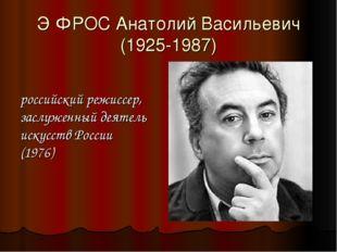 Э́ФРОС Анатолий Васильевич (1925-1987) российский режиссер, заслуженный деяте